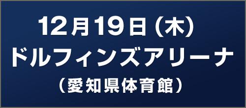 12月19日(木)ドルフィンズアリーナ(愛知県体育館)